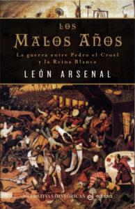 Los Malos Años: La guerra entre Pedro el Cruel y la Reina Blanca. León Arsenal
